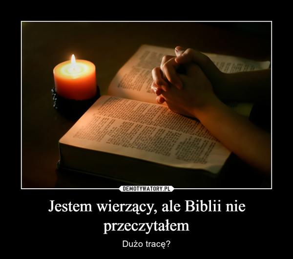 Jestem wierzący, ale Biblii nie przeczytałem – Dużo tracę?
