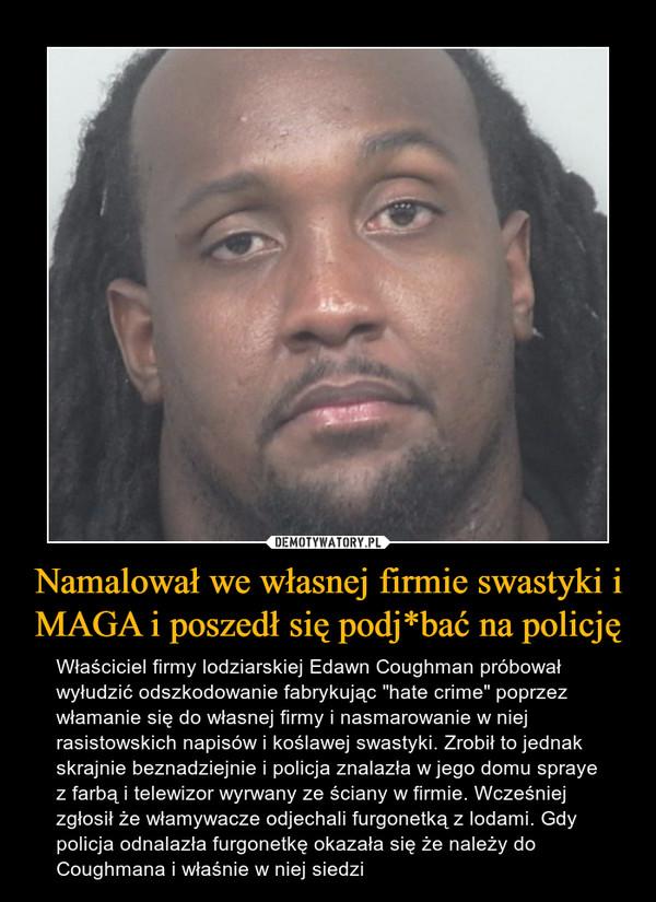 """Namalował we własnej firmie swastyki i MAGA i poszedł się podj*bać na policję – Właściciel firmy lodziarskiej Edawn Coughman próbował wyłudzić odszkodowanie fabrykując """"hate crime"""" poprzez włamanie się do własnej firmy i nasmarowanie w niej rasistowskich napisów i koślawej swastyki. Zrobił to jednak skrajnie beznadziejnie i policja znalazła w jego domu spraye z farbą i telewizor wyrwany ze ściany w firmie. Wcześniej zgłosił że włamywacze odjechali furgonetką z lodami. Gdy policja odnalazła furgonetkę okazała się że należy do Coughmana i właśnie w niej siedzi"""