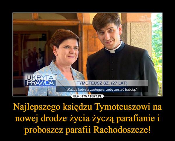 Najlepszego księdzu Tymoteuszowi na nowej drodze życia życzą parafianie i proboszcz parafii Rachodoszcze! –