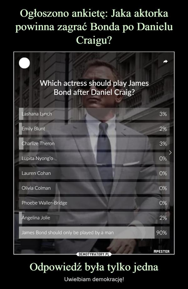 Odpowiedź była tylko jedna – Uwielbiam demokrację! Jamesa Bonda powinien zagrać mężczyzna