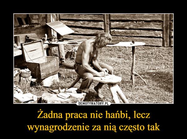 Żadna praca nie hańbi, lecz wynagrodzenie za nią często tak –