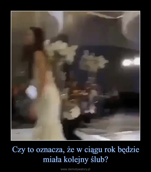 Czy to oznacza, że w ciągu rok będzie miała kolejny ślub? –