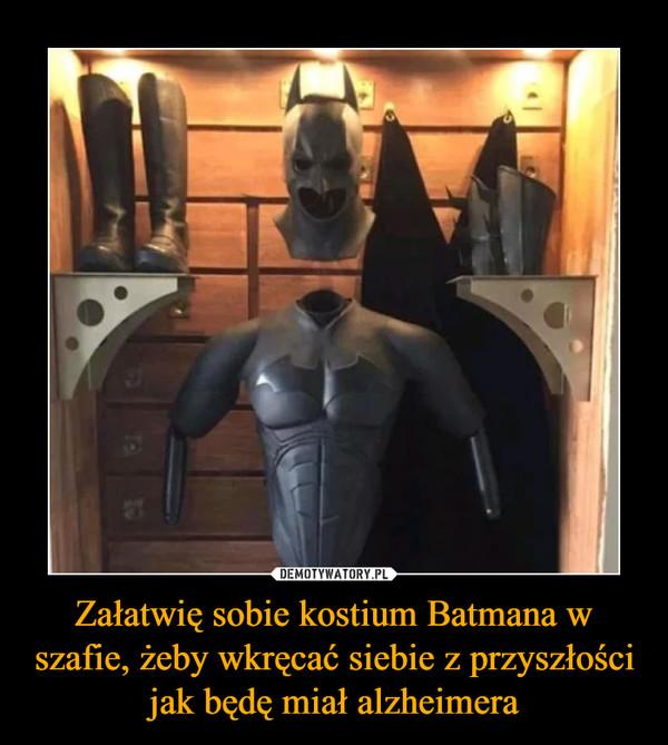 Załatwię sobie kostium Batmana w szafie, żeby wkręcać siebie z przyszłości jak będę miał alzheimera –
