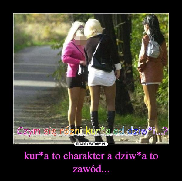 kur*a to charakter a dziw*a to zawód... –