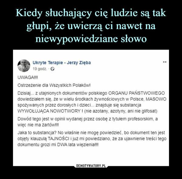 –  0.'% % Ukryte Terapie - Jerzy ZiębaJ i9godz GUWAGA!!!Ostrzeżenie dla Wszystkich Polaków!Dzisiaj... z utajnionych dokumentów polskiego ORGANU PAŃSTWOWEGOdowiedziałem się, że w wielu środkach żywnościowych w Polsce, MASOWOspożywanych przez dorosłych i dzieci... znajduje się substancjaWYWOŁUJĄCA NOWOTWORY! (nie azotany, azotyny, ani nie glifosat)Dowód tego jest w opinii wydanej przez osobę z tytułem profesorskim, awiec nie ma żartów!!!Jaka to substancja? No właśnie nie mogę powiedzieć, bo dokument ten jestobjęty klauzulą TAJNOŚCI i już mi powiedziano, że za ujawnienie treści tegodokumentu grozi mi DWA lata więzienia!!!