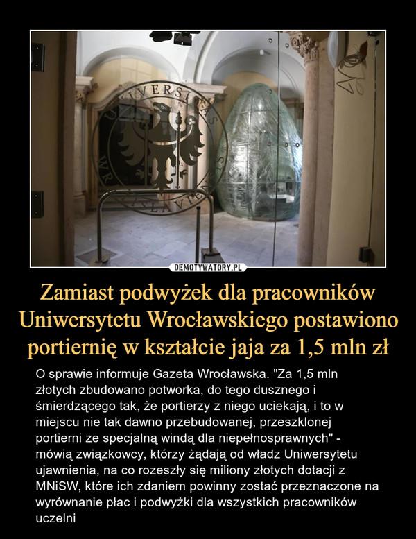 """Zamiast podwyżek dla pracowników Uniwersytetu Wrocławskiego postawiono portiernię w kształcie jaja za 1,5 mln zł – O sprawie informuje Gazeta Wrocławska. """"Za 1,5 mln złotych zbudowano potworka, do tego dusznego i śmierdzącego tak, że portierzy z niego uciekają, i to w miejscu nie tak dawno przebudowanej, przeszklonej portierni ze specjalną windą dla niepełnosprawnych"""" - mówią związkowcy, którzy żądają od władz Uniwersytetu ujawnienia, na co rozeszły się miliony złotych dotacji z MNiSW, które ich zdaniem powinny zostać przeznaczone na wyrównanie płac i podwyżki dla wszystkich pracowników uczelni"""