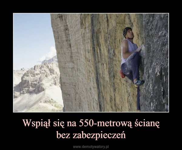 Wspiął się na 550-metrową ścianębez zabezpieczeń –