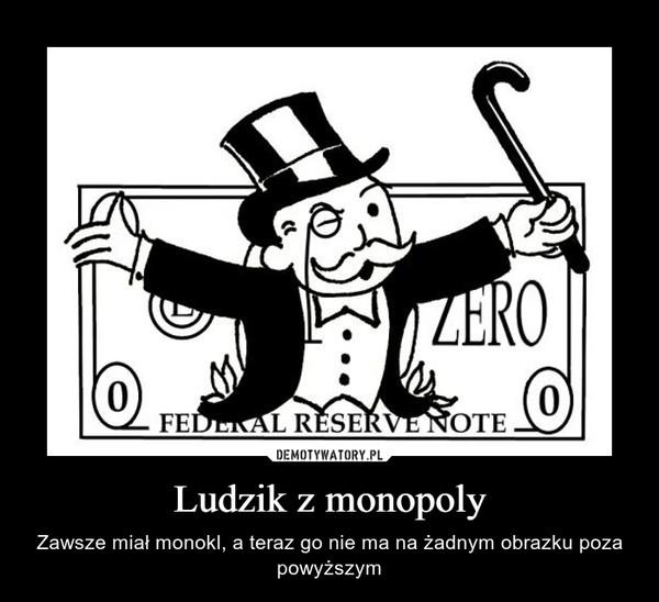 Ludzik z monopoly – Zawsze miał monokl, a teraz go nie ma na żadnym obrazku poza powyższym