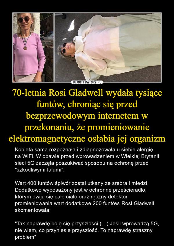 """70-letnia Rosi Gladwell wydała tysiące funtów, chroniąc się przed bezprzewodowym internetem w przekonaniu, że promieniowanie elektromagnetyczne osłabia jej organizm – Kobieta sama rozpoznała i zdiagnozowała u siebie alergię na WiFi. W obawie przed wprowadzeniem w Wielkiej Brytanii sieci 5G zaczęła poszukiwać sposobu na ochronę przed """"szkodliwymi falami"""".Wart 400 funtów śpiwór został utkany ze srebra i miedzi. Dodatkowo wyposażony jest w ochronne prześcieradło, którym owija się całe ciało oraz ręczny detektor promieniowania wart dodatkowe 200 funtów. Rosi Gladwell skomentowała:""""Tak naprawdę boję się przyszłości (…) Jeśli wprowadzą 5G, nie wiem, co przyniesie przyszłość. To naprawdę straszny problem"""""""