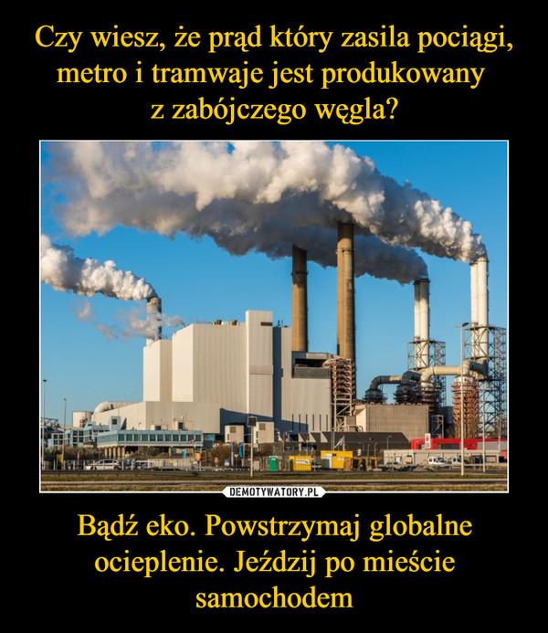 Czy wiesz, że prąd który zasila pociągi, metro i tramwaje jest produkowany  z zabójczego węgla? Bądź eko. Powstrzymaj globalne ocieplenie. Jeździj po mieście samochodem