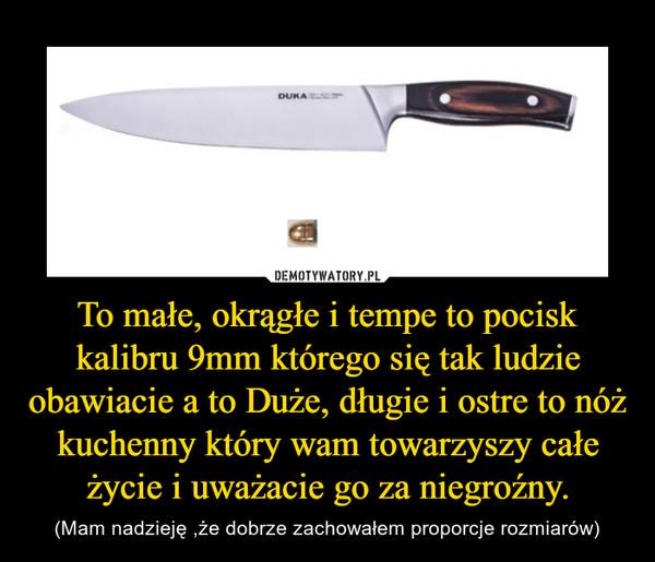 To małe, okrągłe i tempe to pocisk kalibru 9mm którego się tak ludzie obawiacie a to Duże, długie i ostre to nóż kuchenny który wam towarzyszy całe życie i uważacie go za niegroźny. – (Mam nadzieję ,że dobrze zachowałem proporcje rozmiarów)