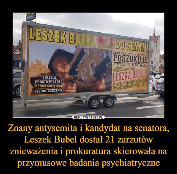 Znany antysemita i kandydat na senatora, Leszek Bubel dostał 21 zarzutów znieważenia i prokuratura skierowała na przymusowe badania psychiatryczne –