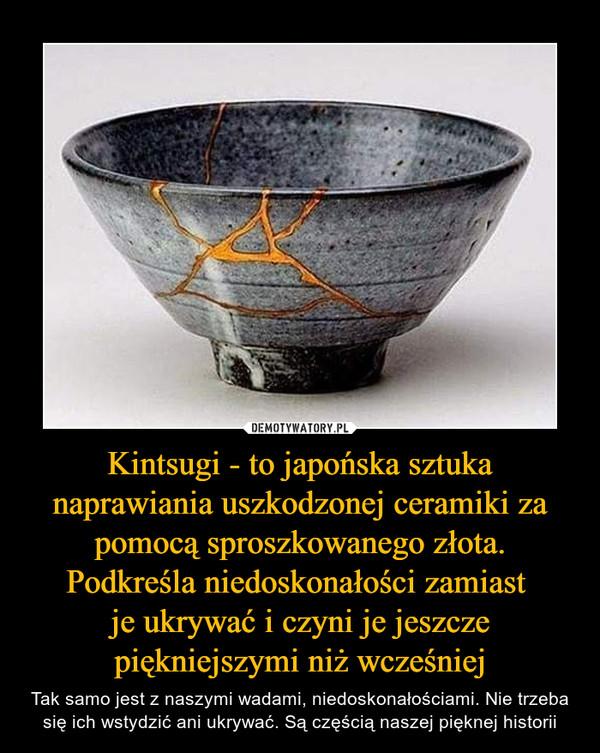 Kintsugi - to japońska sztuka naprawiania uszkodzonej ceramiki za pomocą sproszkowanego złota. Podkreśla niedoskonałości zamiast je ukrywać i czyni je jeszcze piękniejszymi niż wcześniej – Tak samo jest z naszymi wadami, niedoskonałościami. Nie trzeba się ich wstydzić ani ukrywać. Są częścią naszej pięknej historii