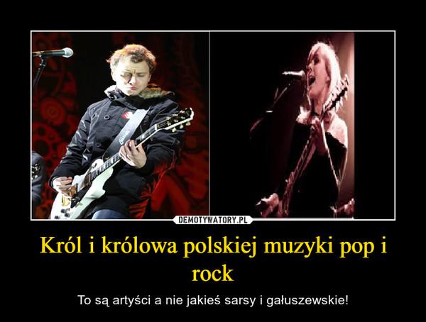 Król i królowa polskiej muzyki pop i rock – To są artyści a nie jakieś sarsy i gałuszewskie!