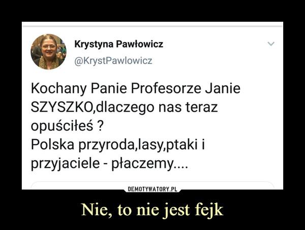 Nie, to nie jest fejk –  Krystyna Pawłowicz Kochany Panie Profesorze Janie Szyszko, dlaczego nas teraz opuściłeś? Polska przyroda,lasy,ptaki i przyjaciele - płaczemy