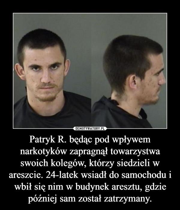 Patryk R. będąc pod wpływem narkotyków zapragnął towarzystwa swoich kolegów, którzy siedzieli w areszcie. 24-latek wsiadł do samochodu i wbił się nim w budynek aresztu, gdzie później sam został zatrzymany. –