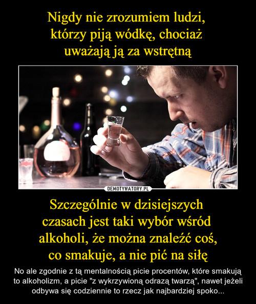 Nigdy nie zrozumiem ludzi,  którzy piją wódkę, chociaż  uważają ją za wstrętną Szczególnie w dzisiejszych  czasach jest taki wybór wśród  alkoholi, że można znaleźć coś, co smakuje, a nie pić na siłę