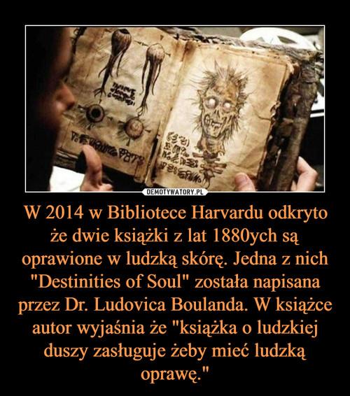 """W 2014 w Bibliotece Harvardu odkryto że dwie książki z lat 1880ych są oprawione w ludzką skórę. Jedna z nich """"Destinities of Soul"""" została napisana przez Dr. Ludovica Boulanda. W książce autor wyjaśnia że """"książka o ludzkiej duszy zasługuje żeby mieć ludzką oprawę."""""""
