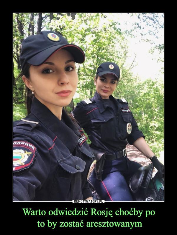 Warto odwiedzić Rosję choćby po to by zostać aresztowanym –
