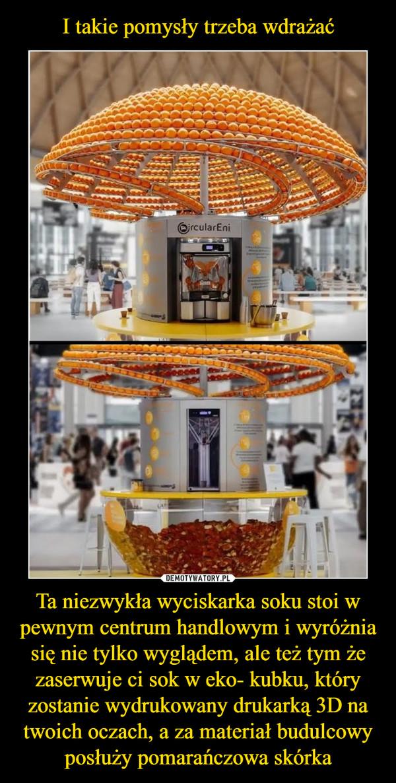 Ta niezwykła wyciskarka soku stoi w pewnym centrum handlowym i wyróżnia się nie tylko wyglądem, ale też tym że zaserwuje ci sok w eko- kubku, który zostanie wydrukowany drukarką 3D na twoich oczach, a za materiał budulcowy posłuży pomarańczowa skórka –