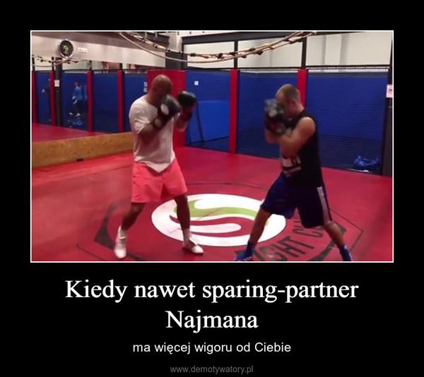 Kiedy nawet sparing-partner Najmana – ma więcej wigoru od Ciebie