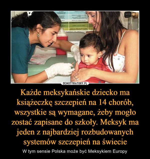 Każde meksykańskie dziecko ma książeczkę szczepień na 14 chorób, wszystkie są wymagane, żeby mogło zostać zapisane do szkoły. Meksyk ma jeden z najbardziej rozbudowanych systemów szczepień na świecie – W tym sensie Polska może być Meksykiem Europy