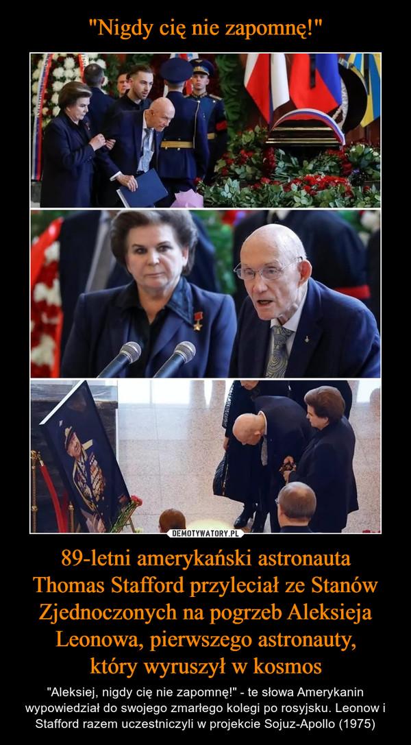 """89-letni amerykański astronautaThomas Stafford przyleciał ze Stanów Zjednoczonych na pogrzeb Aleksieja Leonowa, pierwszego astronauty,który wyruszył w kosmos – """"Aleksiej, nigdy cię nie zapomnę!"""" - te słowa Amerykanin wypowiedział do swojego zmarłego kolegi po rosyjsku. Leonow i Stafford razem uczestniczyli w projekcie Sojuz-Apollo (1975)"""