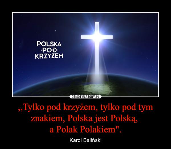 """,,Tylko pod krzyżem, tylko pod tym znakiem, Polska jest Polską, a Polak Polakiem"""". – Karol Baliński"""
