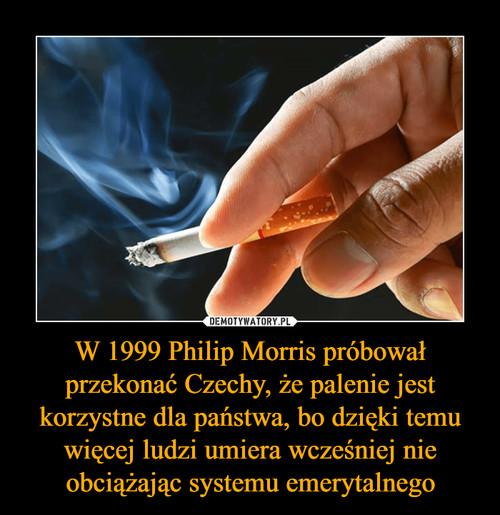 W 1999 Philip Morris próbował przekonać Czechy, że palenie jest korzystne dla państwa, bo dzięki temu więcej ludzi umiera wcześniej nie obciążając systemu emerytalnego