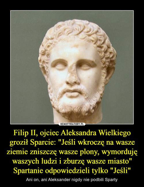 """Filip II, ojciec Aleksandra Wielkiego groził Sparcie: """"Jeśli wkroczę na wasze ziemie zniszczę wasze plony, wymorduję waszych ludzi i zburzę wasze miasto"""" Spartanie odpowiedzieli tylko """"Jeśli"""""""