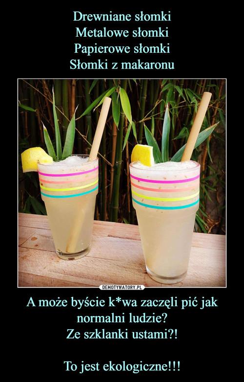 Drewniane słomki Metalowe słomki Papierowe słomki Słomki z makaronu A może byście k*wa zaczęli pić jak normalni ludzie? Ze szklanki ustami?!  To jest ekologiczne!!!