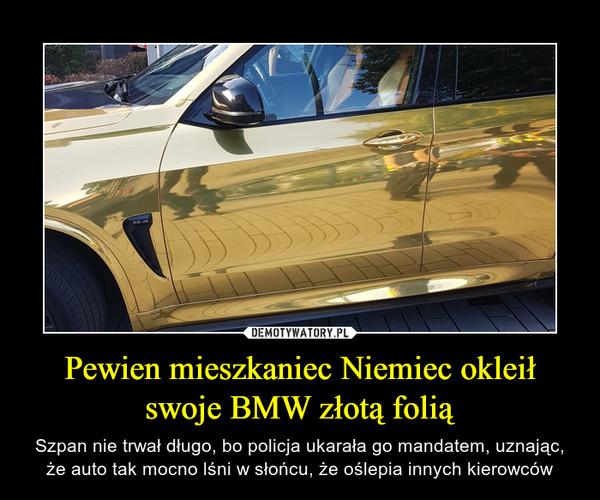 Pewien mieszkaniec Niemiec okleił swoje BMW złotą folią – Szpan nie trwał długo, bo policja ukarała go mandatem, uznając, że auto tak mocno lśni w słońcu, że oślepia innych kierowców