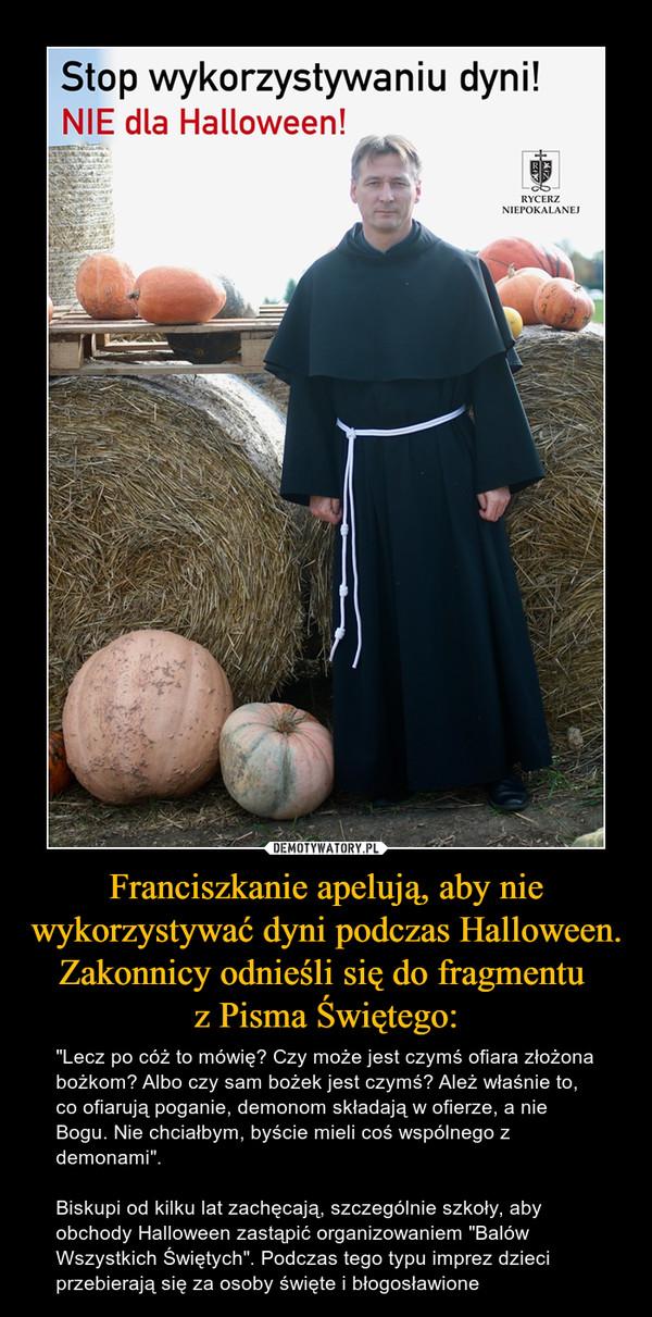 """Franciszkanie apelują, aby nie wykorzystywać dyni podczas Halloween. Zakonnicy odnieśli się do fragmentu z Pisma Świętego: – """"Lecz po cóż to mówię? Czy może jest czymś ofiara złożona bożkom? Albo czy sam bożek jest czymś? Ależ właśnie to, co ofiarują poganie, demonom składają w ofierze, a nie Bogu. Nie chciałbym, byście mieli coś wspólnego z demonami"""".Biskupi od kilku lat zachęcają, szczególnie szkoły, aby obchody Halloween zastąpić organizowaniem """"Balów Wszystkich Świętych"""". Podczas tego typu imprez dzieci przebierają się za osoby święte i błogosławione"""