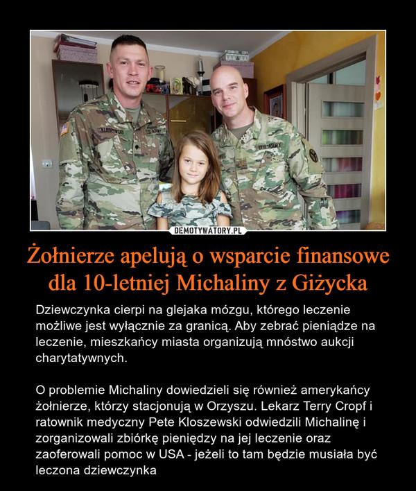 Żołnierze apelują o wsparcie finansowe dla 10-letniej Michaliny z Giżycka – Dziewczynka cierpi na glejaka mózgu, którego leczenie możliwe jest wyłącznie za granicą. Aby zebrać pieniądze na leczenie, mieszkańcy miasta organizują mnóstwo aukcji charytatywnych.O problemie Michaliny dowiedzieli się również amerykańcy żołnierze, którzy stacjonują w Orzyszu. Lekarz Terry Cropf i ratownik medyczny Pete Kloszewski odwiedzili Michalinę i zorganizowali zbiórkę pieniędzy na jej leczenie oraz zaoferowali pomoc w USA - jeżeli to tam będzie musiała być leczona dziewczynka