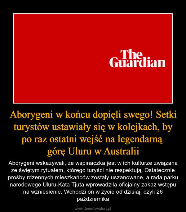 Aborygeni w końcu dopięli swego! Setki turystów ustawiały się w kolejkach, by po raz ostatni wejść na legendarną górę Uluru w Australii – Aborygeni wskazywali, że wspinaczka jest w ich kulturze związana ze świętym rytuałem, którego turyści nie respektują. Ostatecznie prośby rdzennych mieszkańców zostały uszanowane, a rada parku narodowego Uluru-Kata Tjuta wprowadziła oficjalny zakaz wstępu na wzniesienie. Wchodzi on w życie od dzisiaj, czyli 26 października