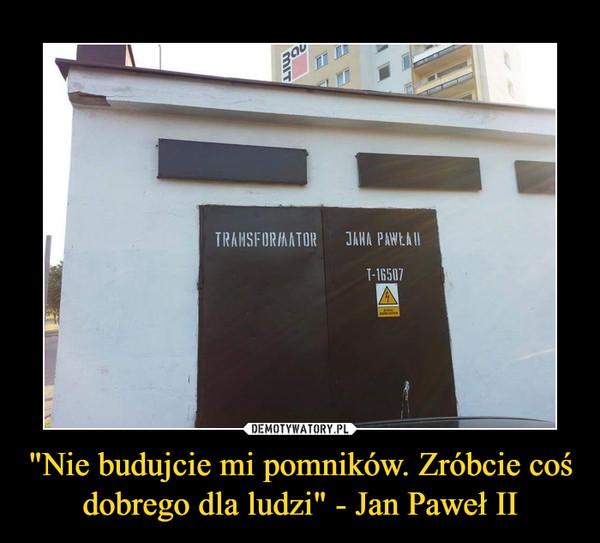 """""""Nie budujcie mi pomników. Zróbcie coś dobrego dla ludzi"""" - Jan Paweł II –  transformator jana pawła II"""