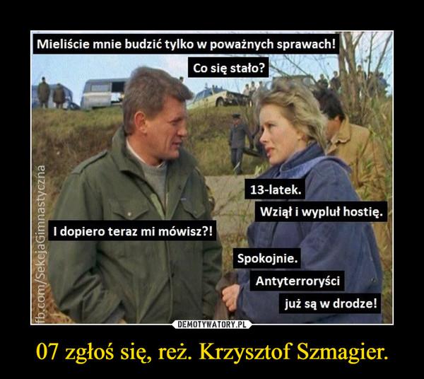 07 zgłoś się, reż. Krzysztof Szmagier. –