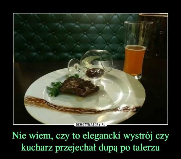 Nie wiem, czy to elegancki wystrój czy kucharz przejechał dupą po talerzu –