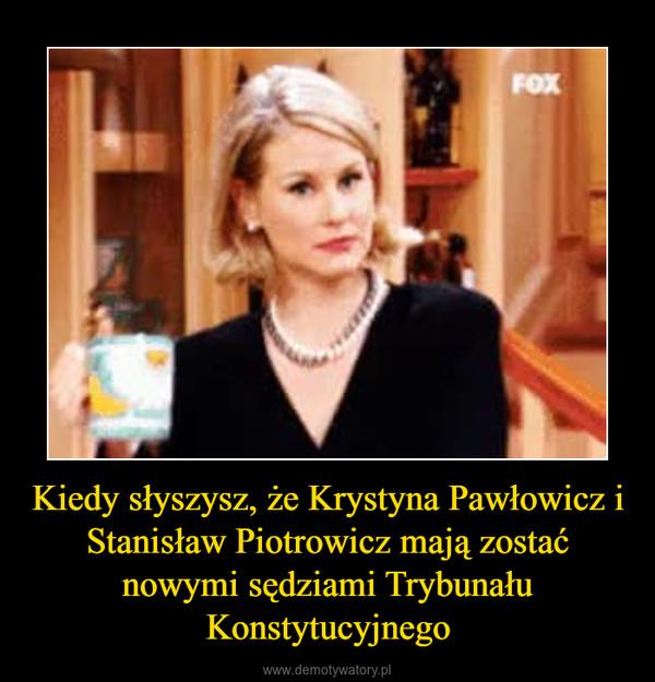 Kiedy słyszysz, że Krystyna Pawłowicz i Stanisław Piotrowicz mają zostać nowymi sędziami Trybunału Konstytucyjnego –