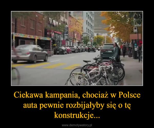 Ciekawa kampania, chociaż w Polsce auta pewnie rozbijałyby się o tę konstrukcje... –