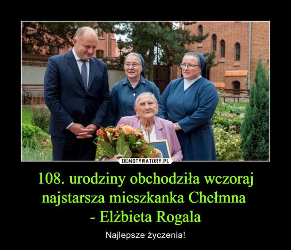 108. urodziny obchodziła wczoraj najstarsza mieszkanka Chełmna - Elżbieta Rogala – Najlepsze życzenia!