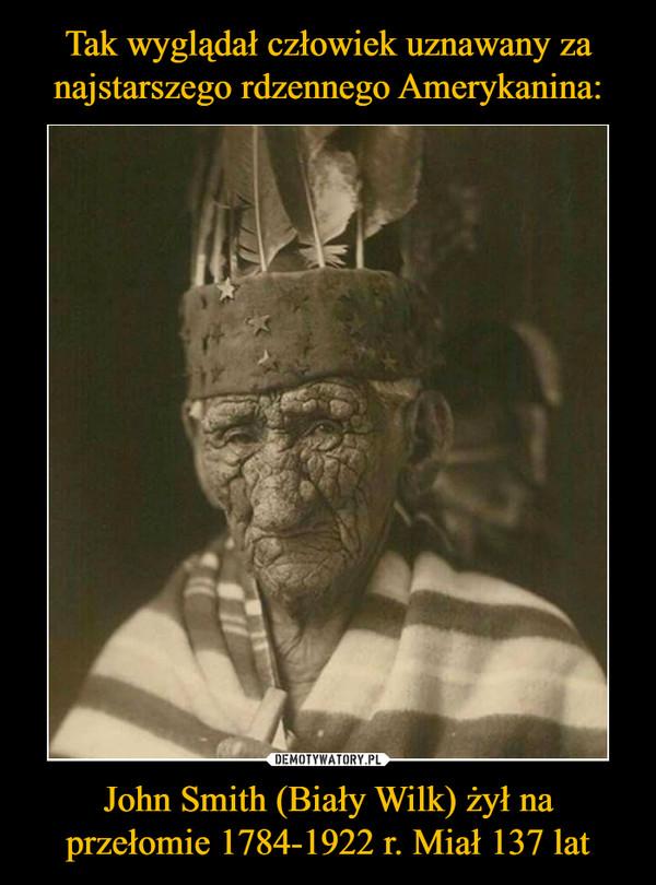 John Smith (Biały Wilk) żył na przełomie 1784-1922 r. Miał 137 lat –
