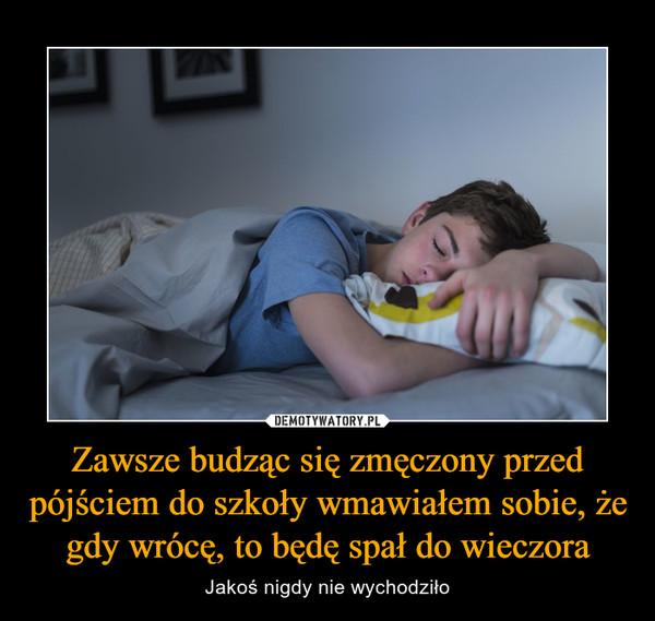 Zawsze budząc się zmęczony przed pójściem do szkoły wmawiałem sobie, że gdy wrócę, to będę spał do wieczora – Jakoś nigdy nie wychodziło