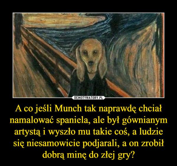 A co jeśli Munch tak naprawdę chciał namalować spaniela, ale był gównianym artystą i wyszło mu takie coś, a ludzie się niesamowicie podjarali, a on zrobił dobrą minę do złej gry? –