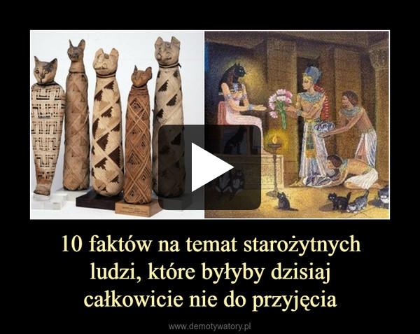 10 faktów na temat starożytnychludzi, które byłyby dzisiajcałkowicie nie do przyjęcia –