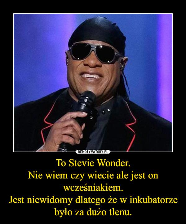 To Stevie Wonder.Nie wiem czy wiecie ale jest on wcześniakiem.Jest niewidomy dlatego że w inkubatorze było za dużo tlenu. –