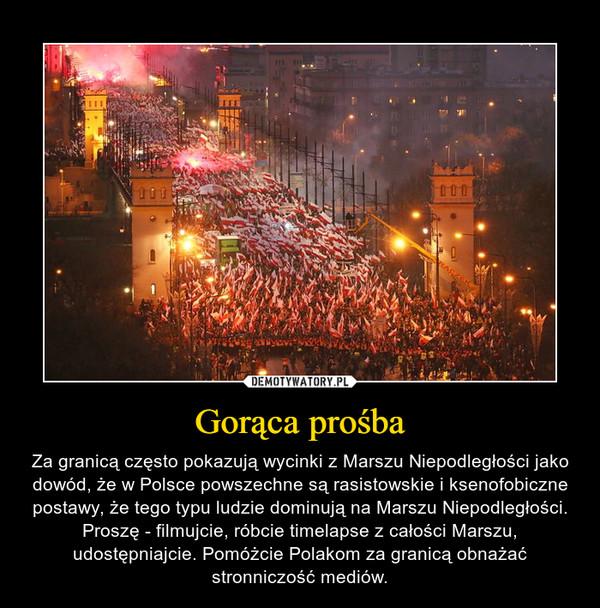 Gorąca prośba – Za granicą często pokazują wycinki z Marszu Niepodległości jako dowód, że w Polsce powszechne są rasistowskie i ksenofobiczne postawy, że tego typu ludzie dominują na Marszu Niepodległości.Proszę - filmujcie, róbcie timelapse z całości Marszu, udostępniajcie. Pomóżcie Polakom za granicą obnażać stronniczość mediów.