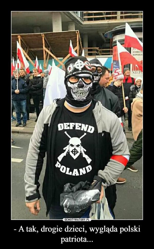 - A tak, drogie dzieci, wygląda polski patriota... –