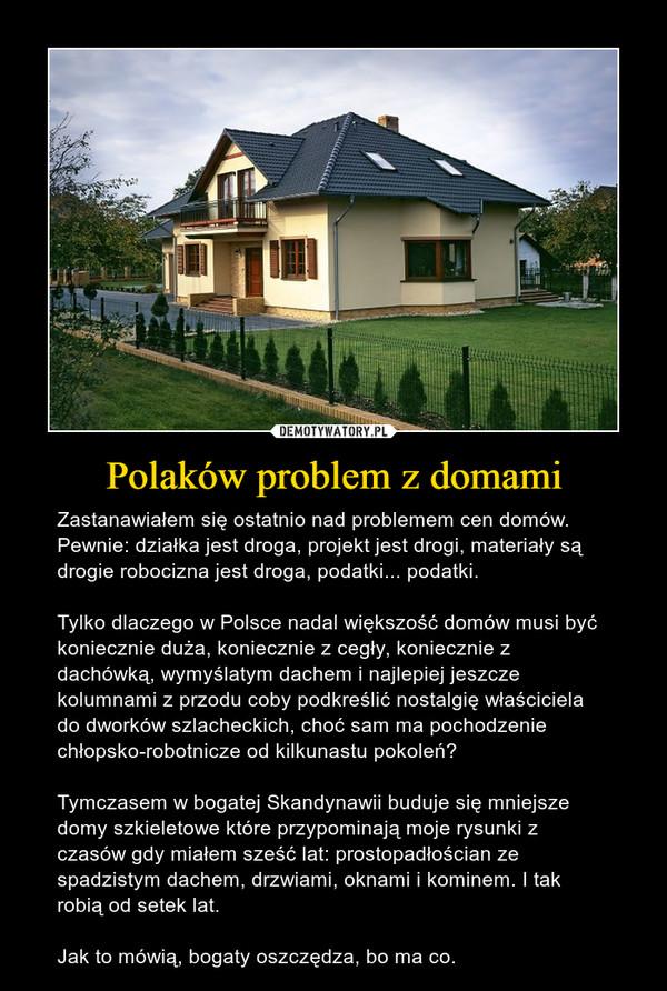Polaków problem z domami – Zastanawiałem się ostatnio nad problemem cen domów. Pewnie: działka jest droga, projekt jest drogi, materiały są drogie robocizna jest droga, podatki... podatki. Tylko dlaczego w Polsce nadal większość domów musi być koniecznie duża, koniecznie z cegły, koniecznie z dachówką, wymyślatym dachem i najlepiej jeszcze kolumnami z przodu coby podkreślić nostalgię właściciela do dworków szlacheckich, choć sam ma pochodzenie chłopsko-robotnicze od kilkunastu pokoleń? Tymczasem w bogatej Skandynawii buduje się mniejsze domy szkieletowe które przypominają moje rysunki z czasów gdy miałem sześć lat: prostopadłościan ze spadzistym dachem, drzwiami, oknami i kominem. I tak robią od setek lat. Jak to mówią, bogaty oszczędza, bo ma co.
