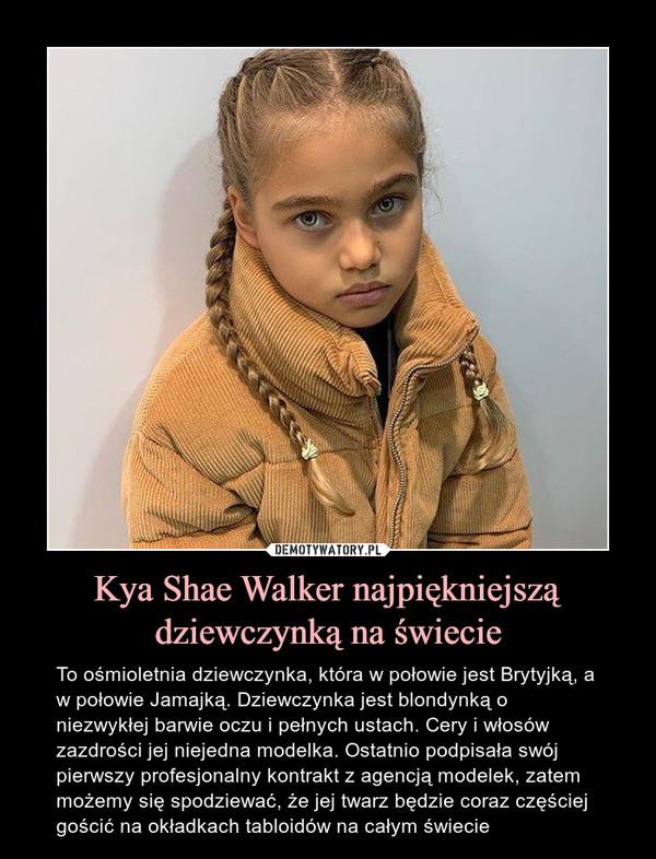 Kya Shae Walker najpiękniejszą dziewczynką na świecie – To ośmioletnia dziewczynka, która w połowie jest Brytyjką, a w połowie Jamajką. Dziewczynka jest blondynką o niezwykłej barwie oczu i pełnych ustach. Cery i włosów zazdrości jej niejedna modelka. Ostatnio podpisała swój pierwszy profesjonalny kontrakt z agencją modelek, zatem możemy się spodziewać, że jej twarz będzie coraz częściej gościć na okładkach tabloidów na całym świecie